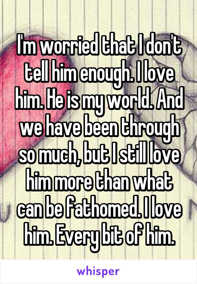 I'm worried that I don't tell him enough. I love him. He is my world. And we have been through so much, but I still love him more than what can be fathomed. I love him. Every bit of him.
