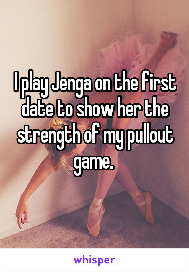 I play Jenga on the first date to show her the strength of my pullout game.