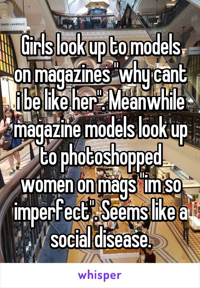 """Girls look up to models on magazines """"why cant i be like her"""". Meanwhile magazine models look up to photoshopped women on mags """"im so imperfect"""". Seems like a social disease."""