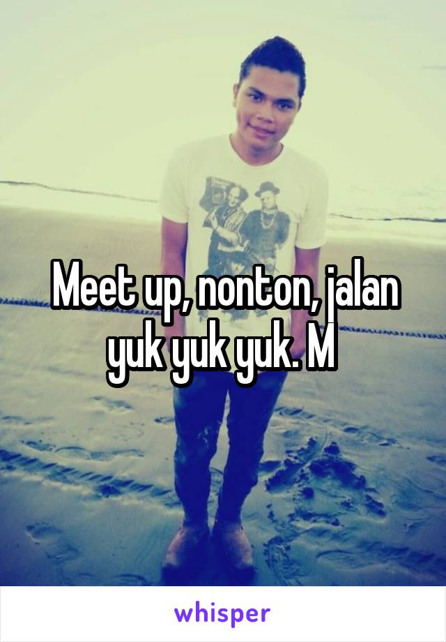 Meet up, nonton, jalan yuk yuk yuk. M