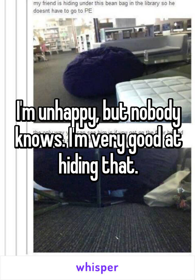 I'm unhappy, but nobody knows. I'm very good at hiding that.