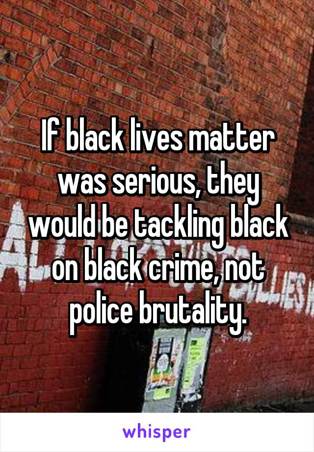 If black lives matter was serious, they would be tackling black on black crime, not police brutality.
