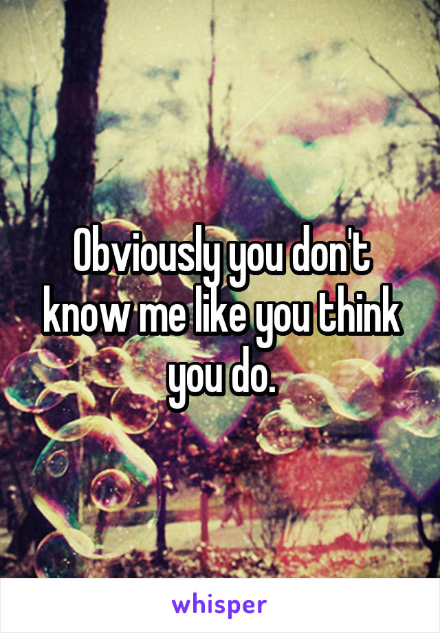 Obviously you don't know me like you think you do.