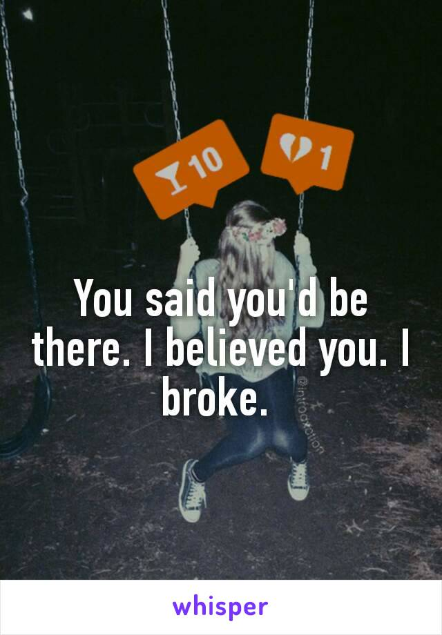 You said you'd be there. I believed you. I broke.