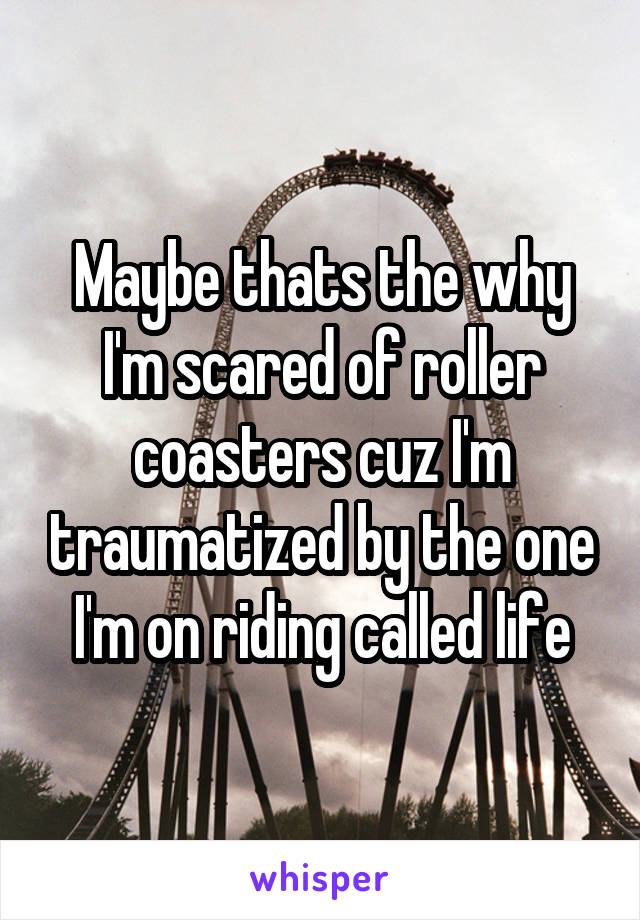Maybe thats the why I'm scared of roller coasters cuz I'm traumatized by the one I'm on riding called life
