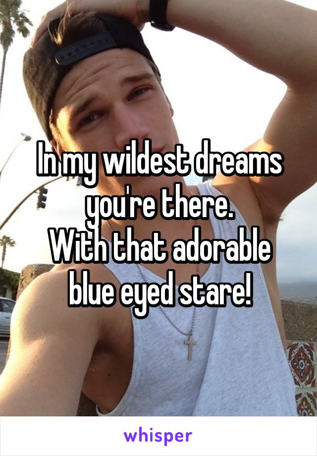 In my wildest dreams you're there. With that adorable blue eyed stare!