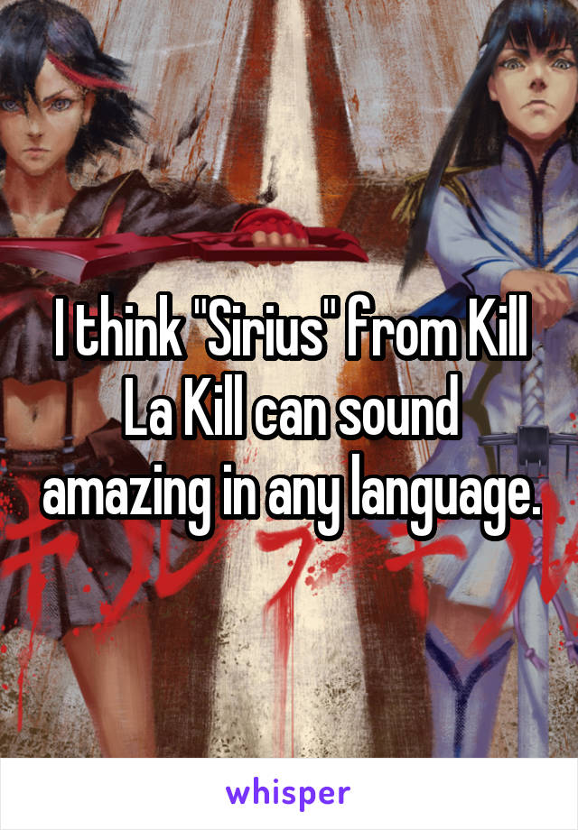 "I think ""Sirius"" from Kill La Kill can sound amazing in any language."