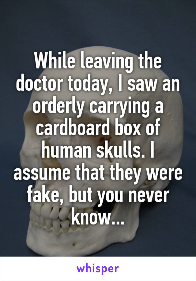 While leaving the doctor today, I saw an orderly carrying a cardboard box of human skulls. I assume that they were fake, but you never know...