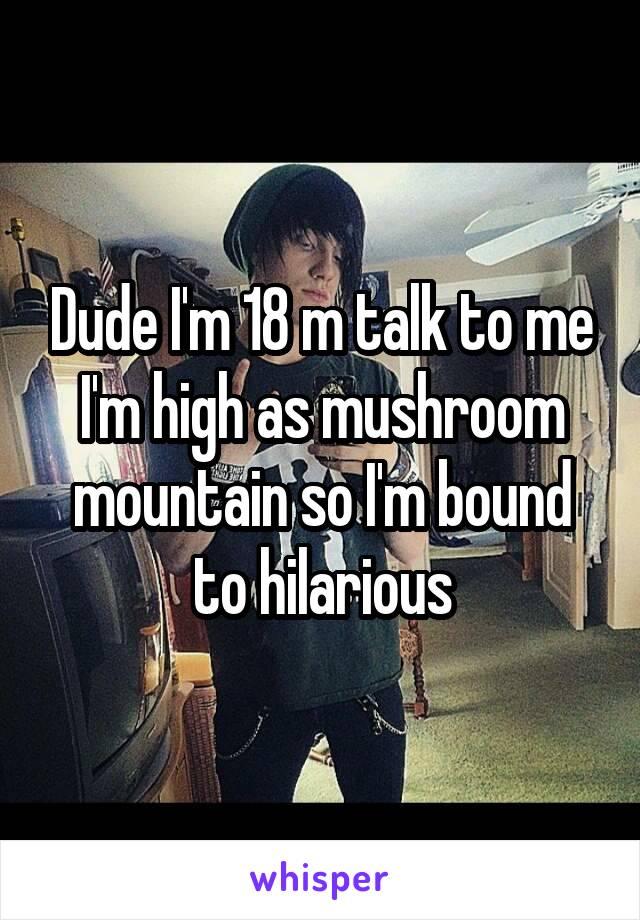 Dude I'm 18 m talk to me I'm high as mushroom mountain so I'm bound to hilarious