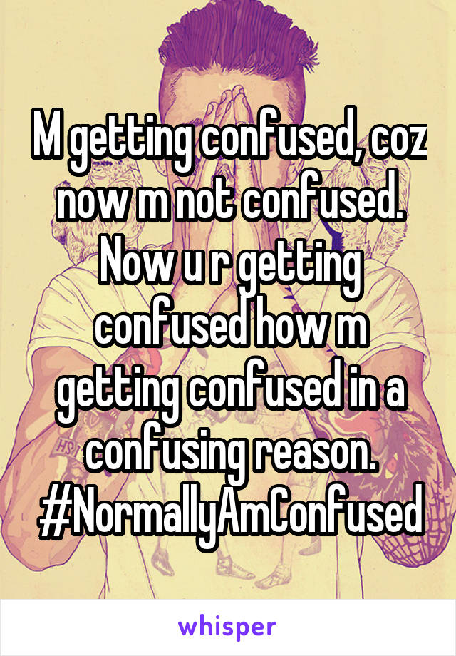 M getting confused, coz now m not confused. Now u r getting confused how m getting confused in a confusing reason. #NormallyAmConfused