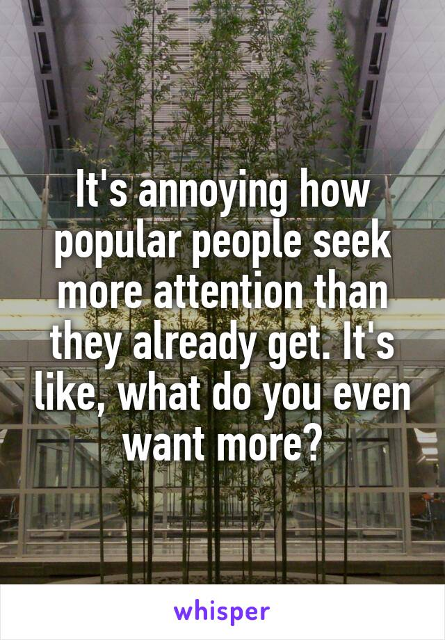 It's annoying how popular people seek more attention than they already get. It's like, what do you even want more?