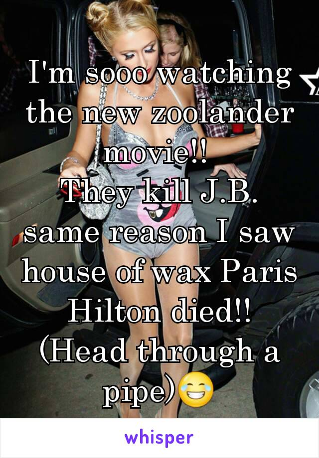I'm sooo watching the new zoolander movie!!  They kill J.B. same reason I saw house of wax Paris Hilton died!! (Head through a pipe)😂