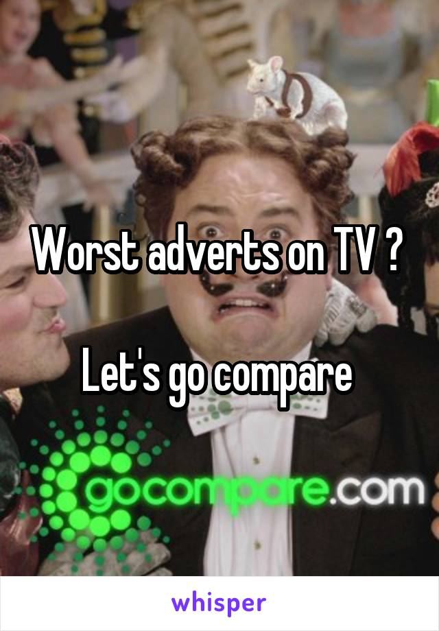 Worst adverts on TV ?   Let's go compare