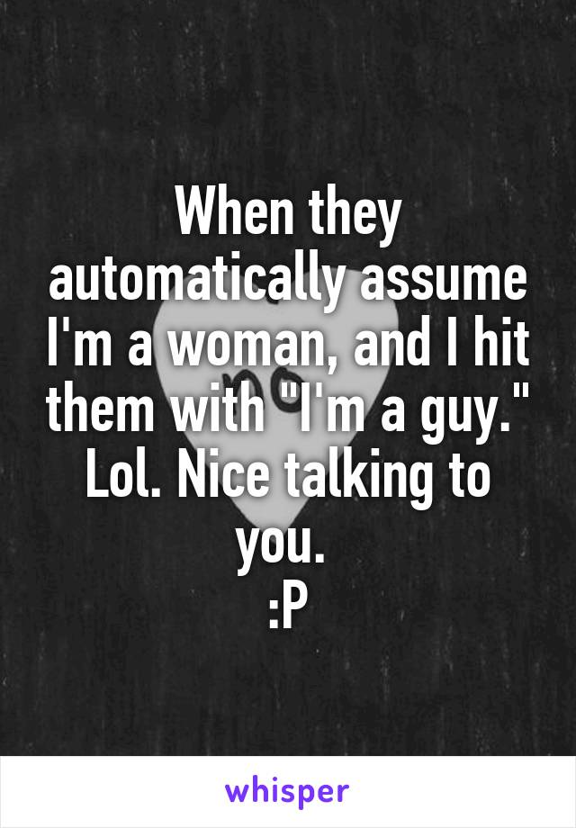 """When they automatically assume I'm a woman, and I hit them with """"I'm a guy."""" Lol. Nice talking to you.  :P"""