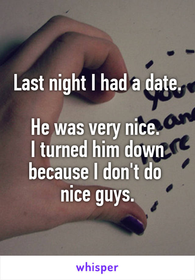 Last night I had a date.  He was very nice.  I turned him down because I don't do  nice guys.