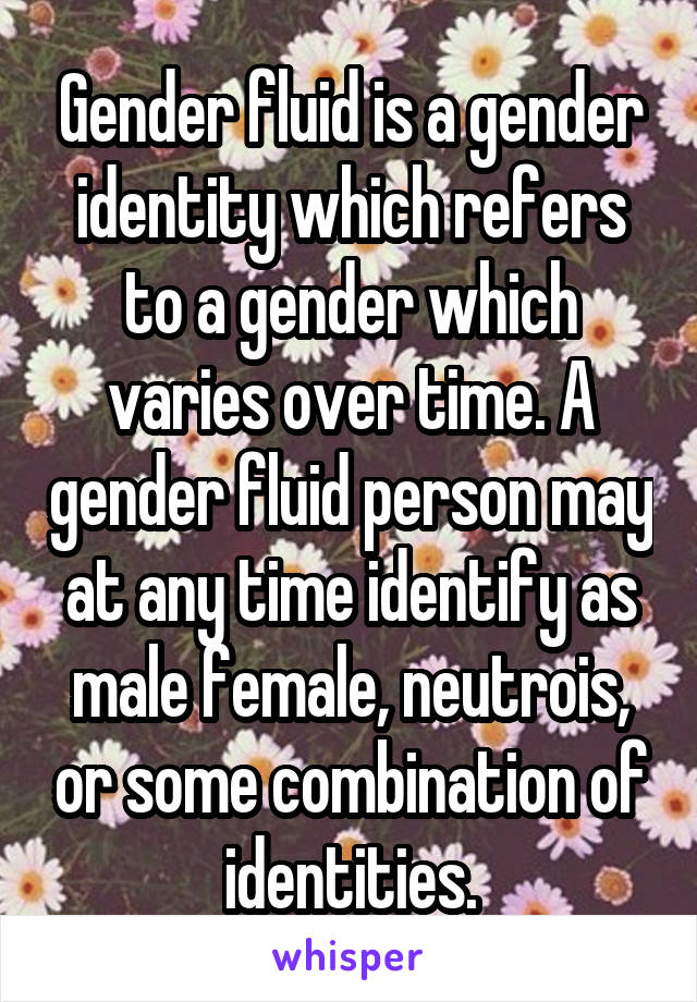 Gender fluid is a gender identity which refers to a gender which varies over time. A gender fluid person may at any time identify as male female, neutrois, or some combination of identities.