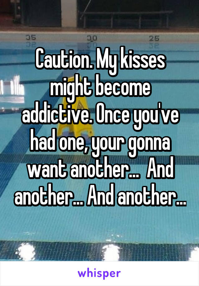 Caution. My kisses might become addictive. Once you've had one, your gonna want another...  And another... And another...