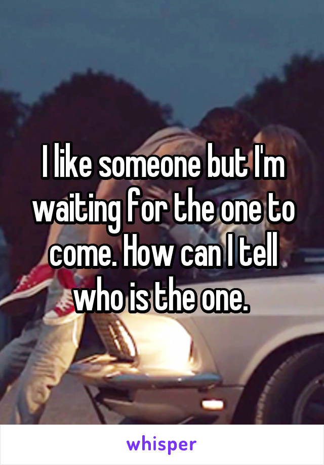 I like someone but I'm waiting for the one to come. How can I tell who is the one.