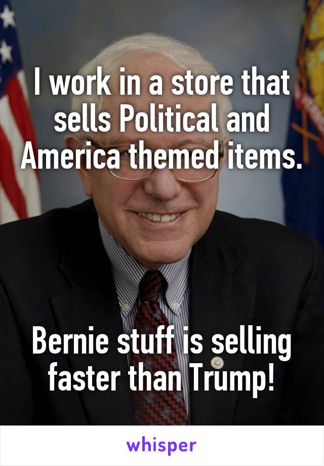 I work in a store that sells Political and America themed items.     Bernie stuff is selling faster than Trump!