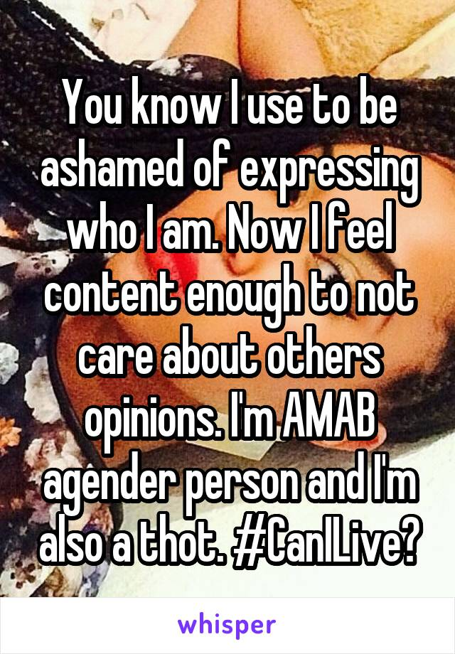 You know I use to be ashamed of expressing who I am. Now I feel content enough to not care about others opinions. I'm AMAB agender person and I'm also a thot. #CanILive?