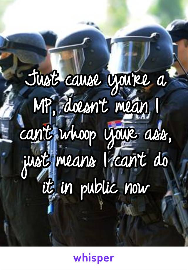 Just cause you're a MP, doesn't mean I can't whoop your ass, just means I can't do it in public now