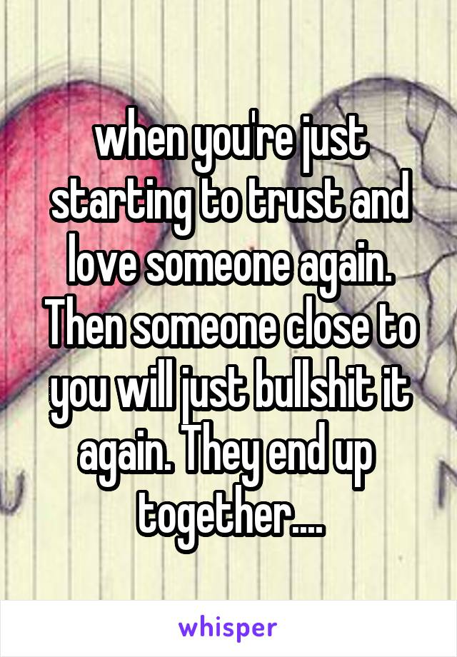 when you're just starting to trust and love someone again. Then someone close to you will just bullshit it again. They end up  together....