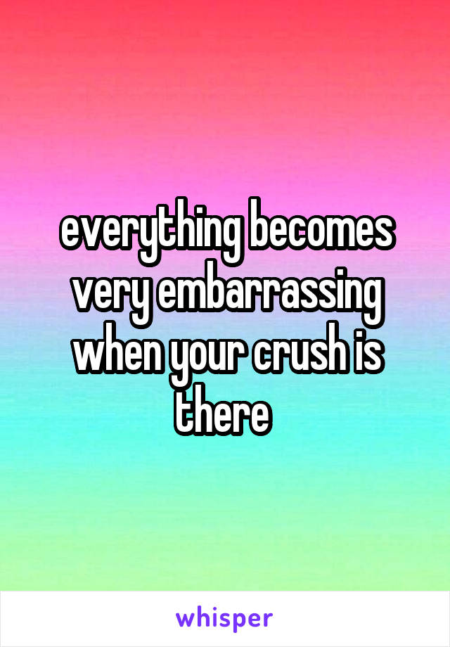 everything becomes very embarrassing when your crush is there