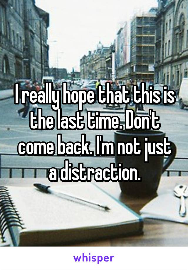 I really hope that this is the last time. Don't come back. I'm not just a distraction.