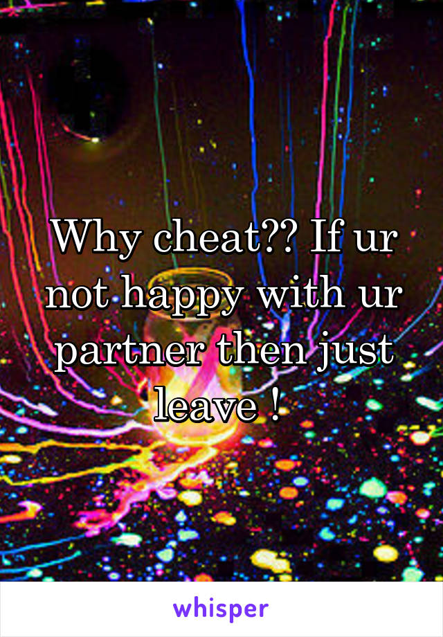 Why cheat?? If ur not happy with ur partner then just leave !