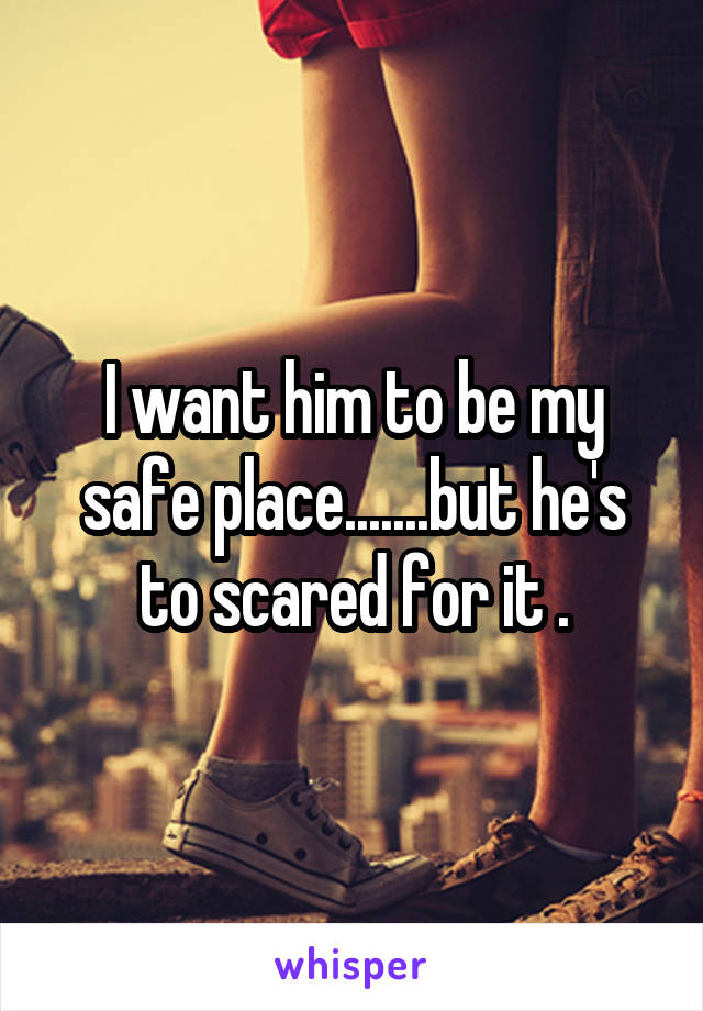 I want him to be my safe place.......but he's to scared for it .