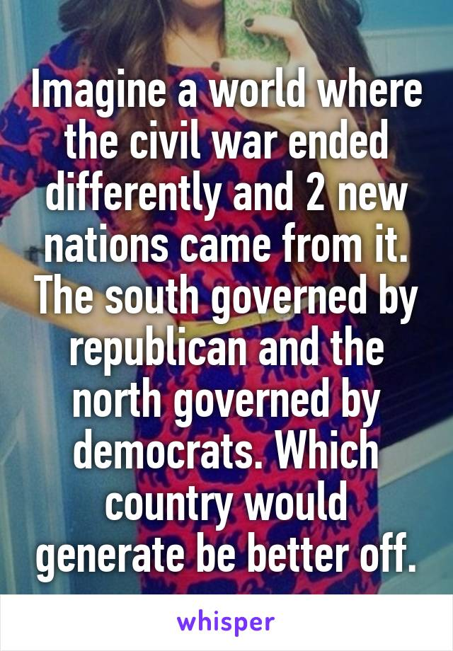 Imagine a world where the civil war ended differently and 2 new nations came from it. The south governed by republican and the north governed by democrats. Which country would generate be better off.