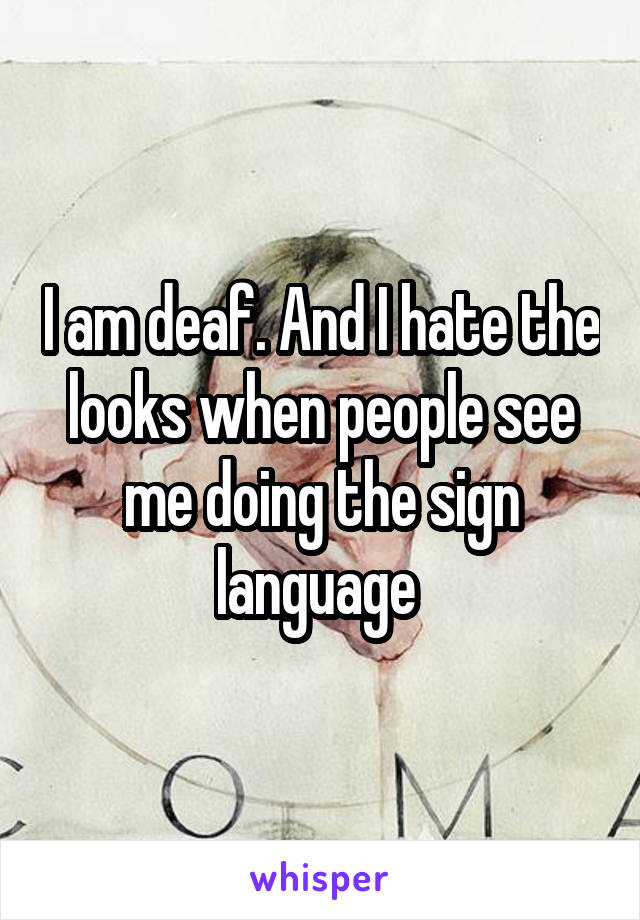 I am deaf. And I hate the looks when people see me doing the sign language