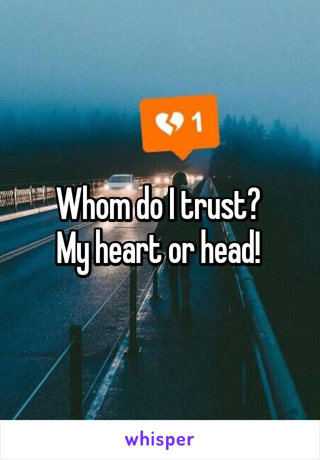 Whom do I trust?  My heart or head!