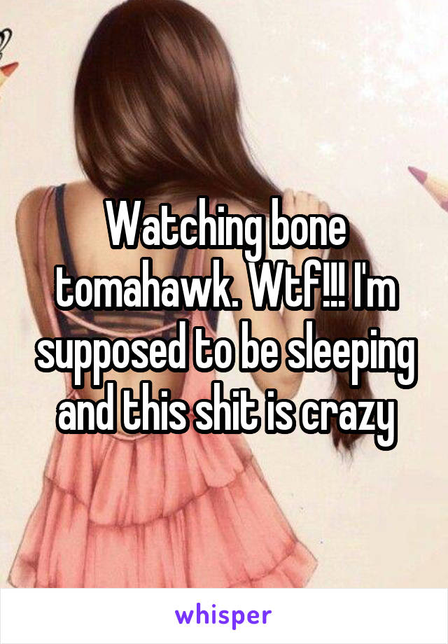 Watching bone tomahawk. Wtf!!! I'm supposed to be sleeping and this shit is crazy