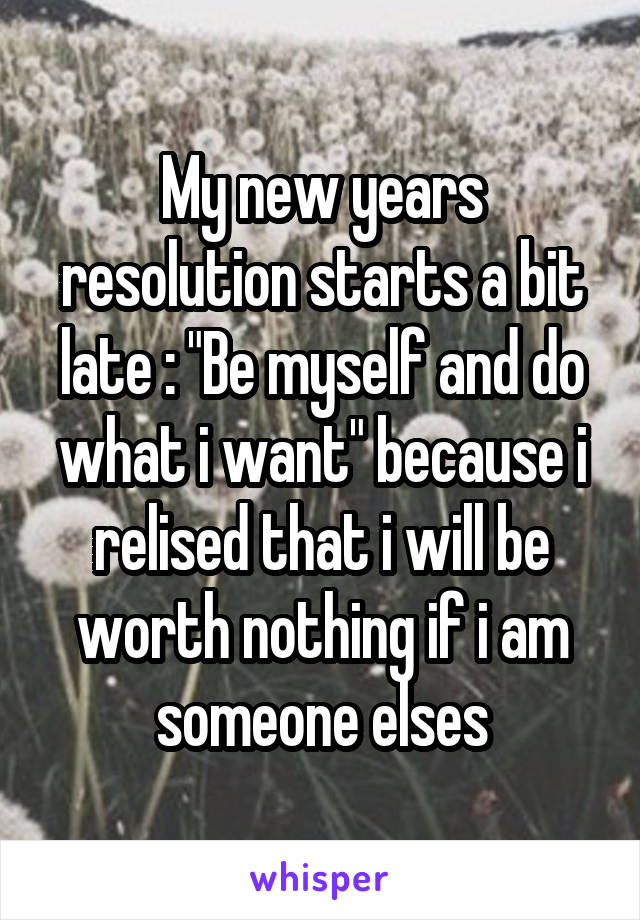 """My new years resolution starts a bit late : """"Be myself and do what i want"""" because i relised that i will be worth nothing if i am someone elses"""