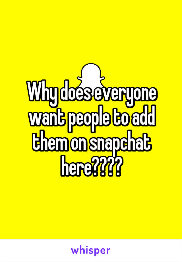 Why does everyone want people to add them on snapchat here????