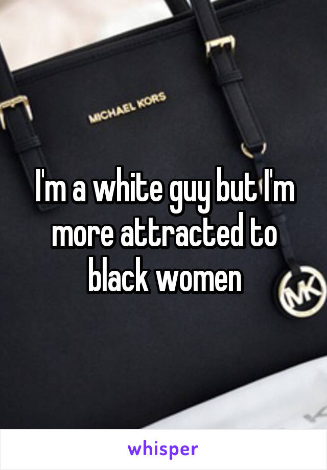 I'm a white guy but I'm more attracted to black women
