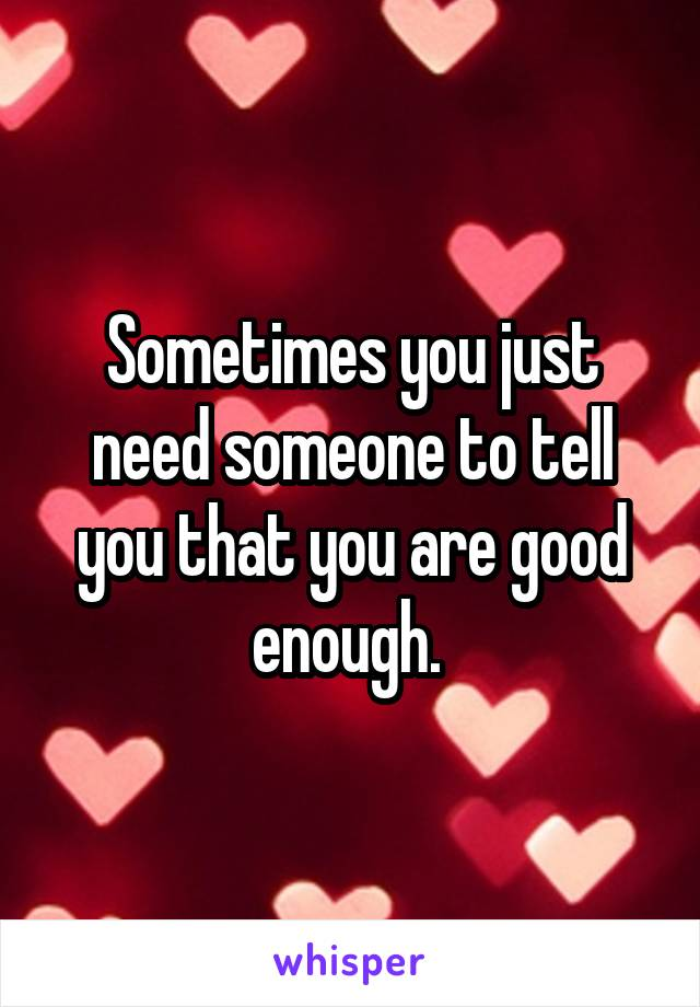 Sometimes you just need someone to tell you that you are good enough.