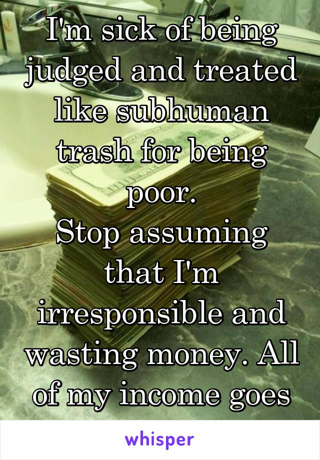 I'm sick of being judged and treated like subhuman trash for being poor. Stop assuming that I'm irresponsible and wasting money. All of my income goes to rent and bills.