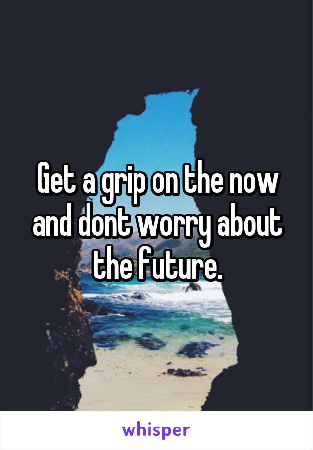 Get a grip on the now and dont worry about the future.