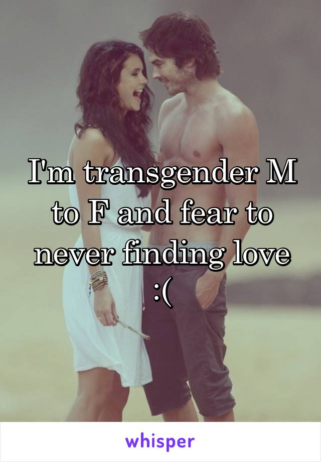 I'm transgender M to F and fear to never finding love :(