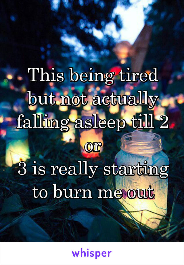 This being tired but not actually falling asleep till 2 or 3 is really starting to burn me out