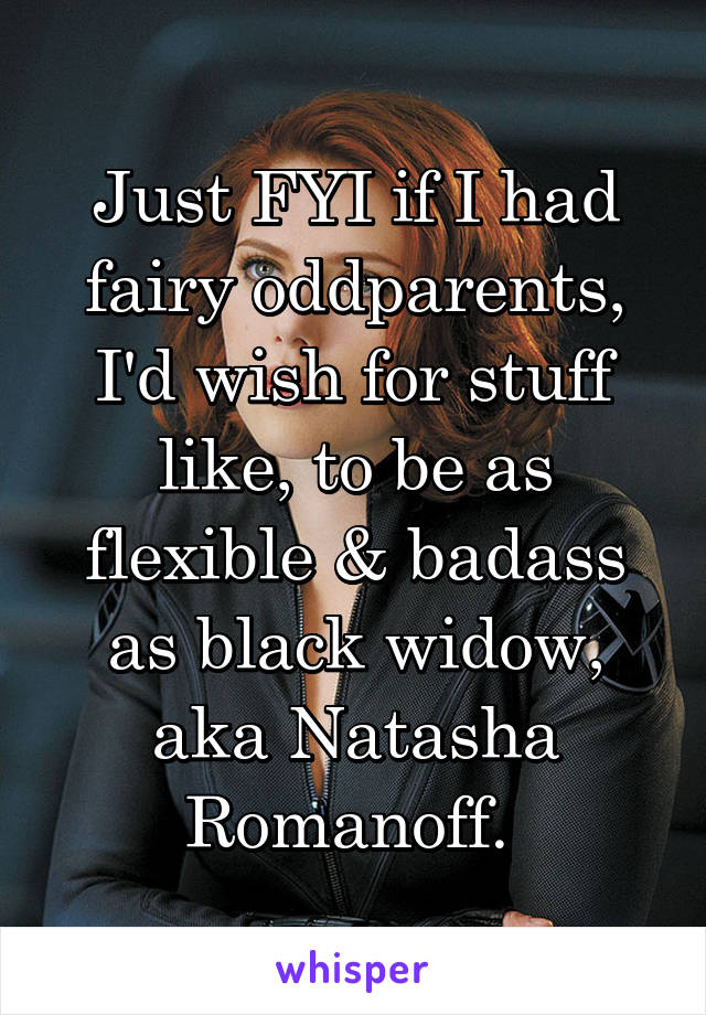 Just FYI if I had fairy oddparents, I'd wish for stuff like, to be as flexible & badass as black widow, aka Natasha Romanoff.