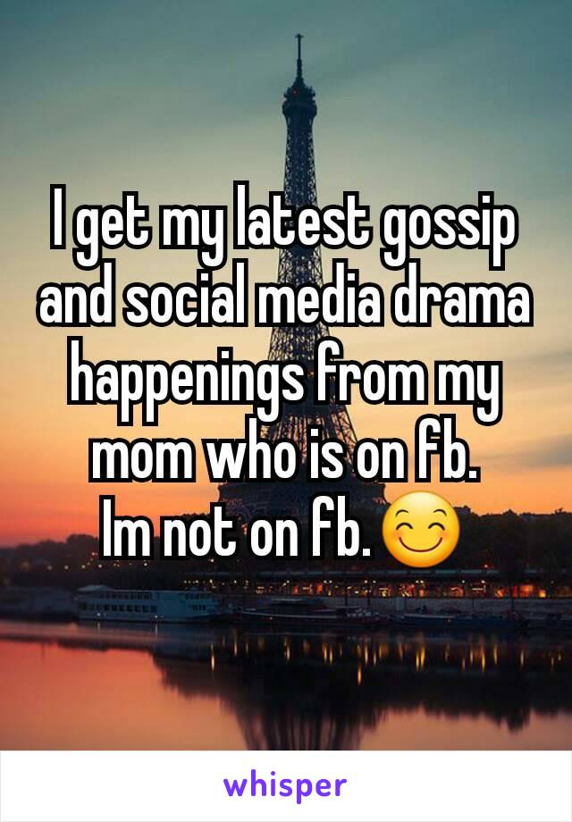 I get my latest gossip and social media drama happenings from my mom who is on fb. Im not on fb.😊