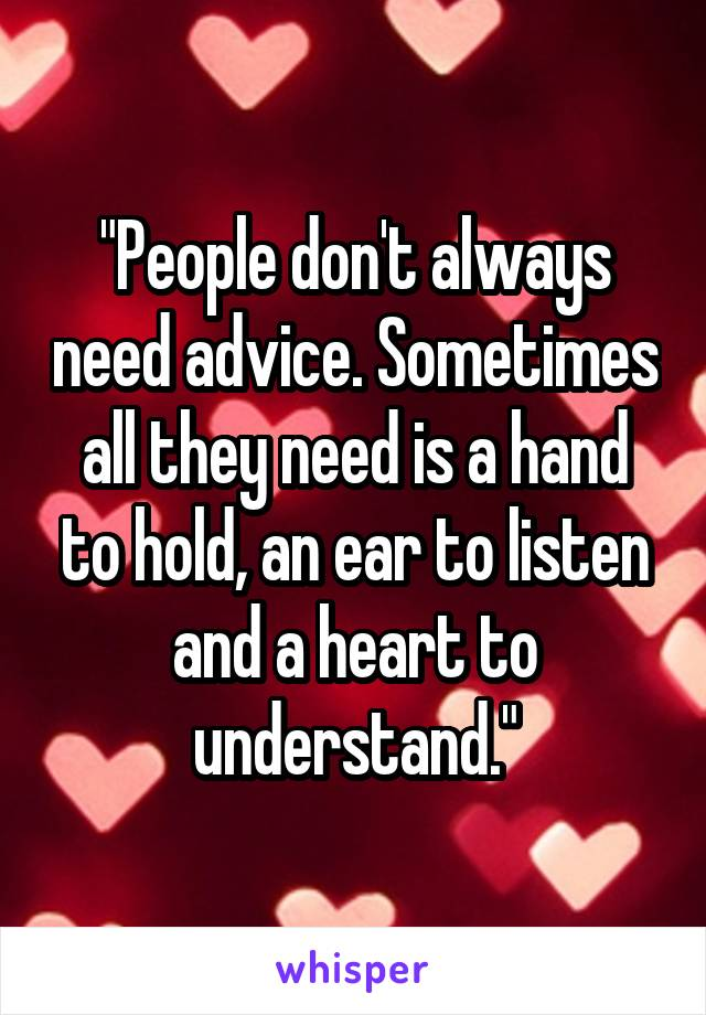 """People don't always need advice. Sometimes all they need is a hand to hold, an ear to listen and a heart to understand."""