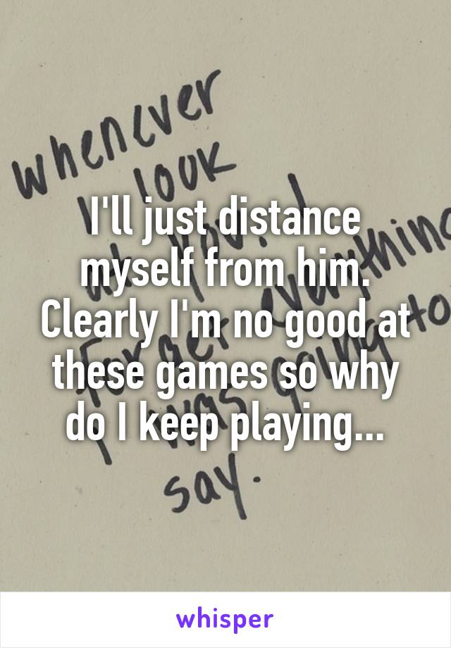 I'll just distance myself from him. Clearly I'm no good at these games so why do I keep playing...