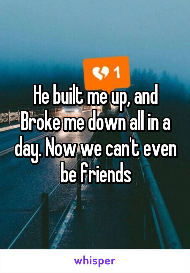 He built me up, and Broke me down all in a day. Now we can't even be friends