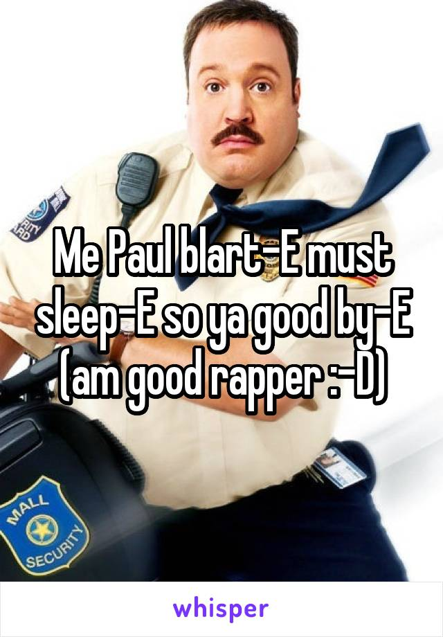 Me Paul blart-E must sleep-E so ya good by-E (am good rapper :-D)