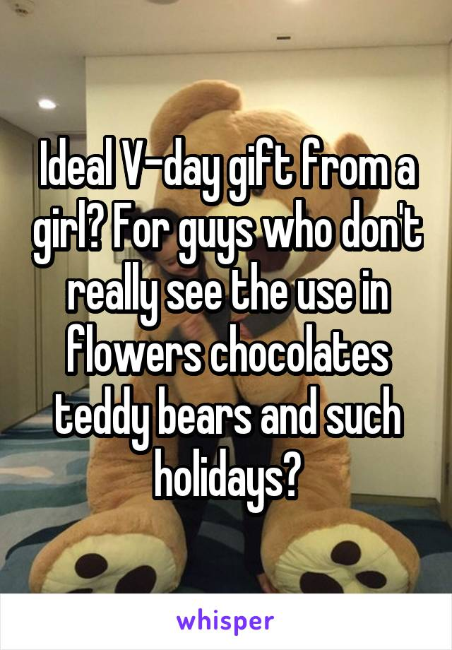 Ideal V-day gift from a girl? For guys who don't really see the use in flowers chocolates teddy bears and such holidays?