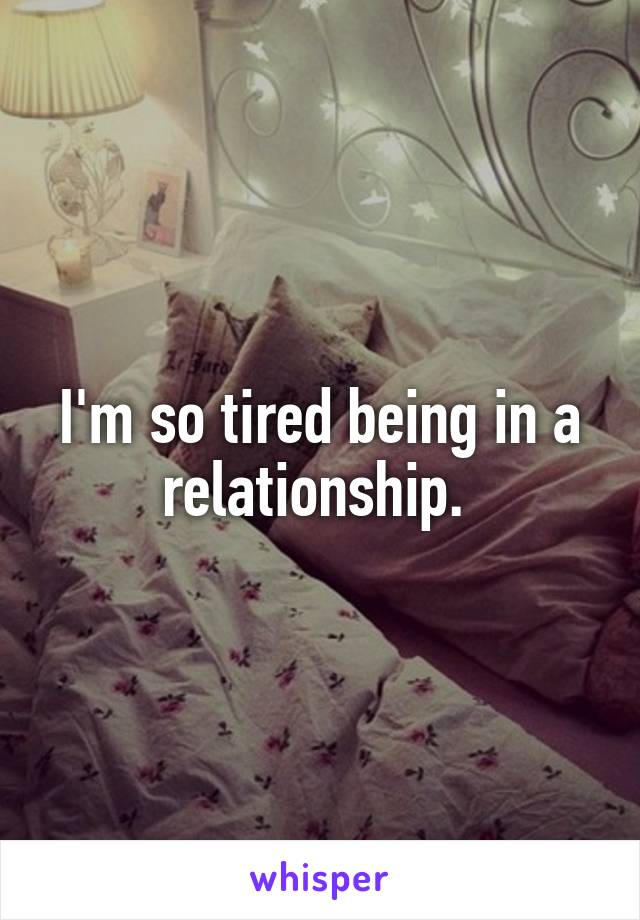 I'm so tired being in a relationship.